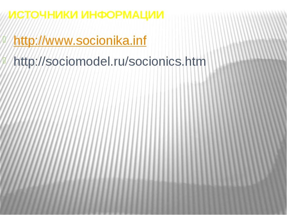 ИСТОЧНИКИ ИНФОРМАЦИИ http://www.socionika.inf http://sociomodel.ru/socionics....