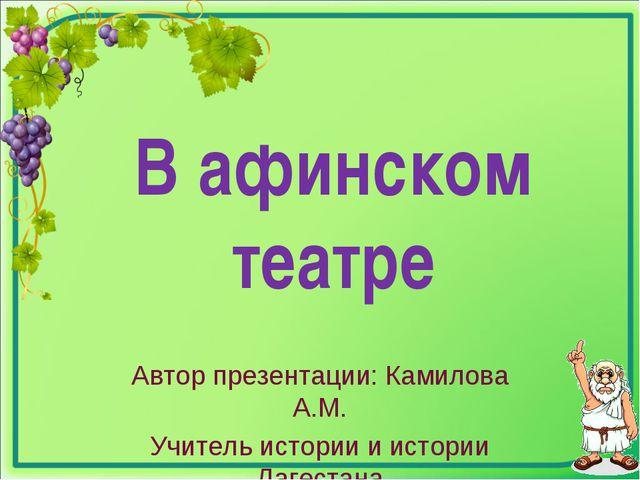 В афинском театре Автор презентации: Камилова А.М. Учитель истории и истории...