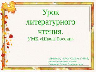 Урок литературного чтения. УМК «Школа России» г. Ноябрьск, МАОУ СОШ № 2 УИИЯ,