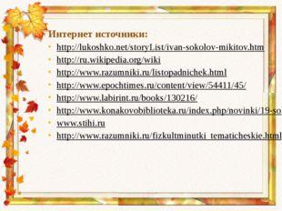 Интернет источники: http://lukoshko.net/storyList/ivan-sokolov-mikitov.htm ht