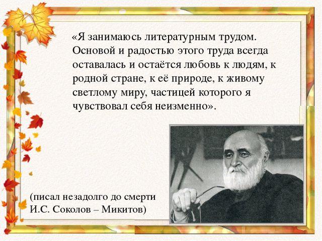«Я занимаюсь литературным трудом. Основой и радостью этого труда всегда оста...