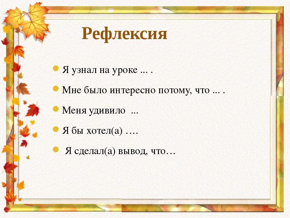Рефлексия Я узнал на уроке ... . Мне было интересно потому, что ... . Меня уд...