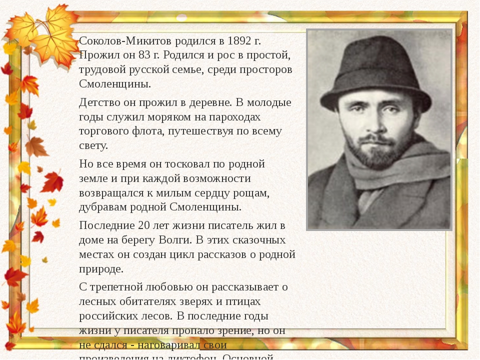 Соколов-Микитов родился в 1892 г. Прожил он 83 г. Родился и рос в простой, тр...