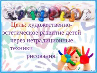 цЦель Цель: художественно-эстетическое развитие детей через нетрадиционные те