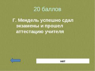 20 баллов Г. Мендель успешно сдал экзамены и прошел аттестацию учителя нет