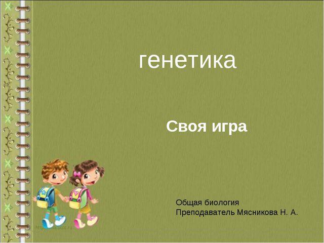 генетика Своя игра Общая биология Преподаватель Мясникова Н. А.