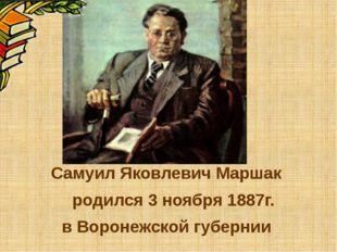 Самуил Яковлевич Маршак родился 3 ноября 1887г. в Воронежской губернии