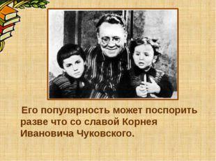 Его популярность может поспорить разве что со славой Корнея Ивановича Чуковс