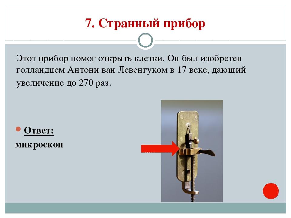 7. Странный прибор Этот прибор помог открыть клетки. Он был изобретен голланд...