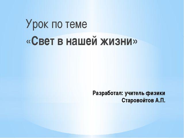 Разработал: учитель физики Старовойтов А.П. Урок по теме «Свет в нашей жизни»
