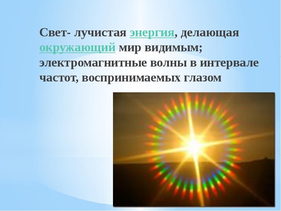 Свет- лучистаяэнергия, делающаяокружающиймир видимым; электромагнитные вол...
