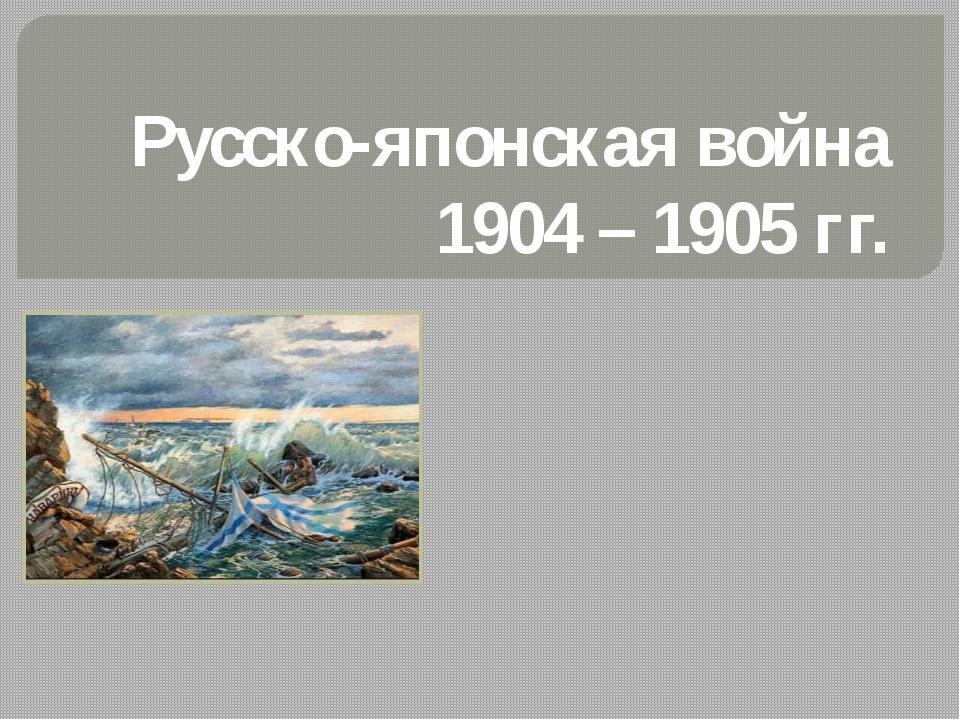 Русско-японская война 1904 – 1905 гг.