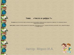 Тема: «Число и цифра 7».  Тип урока: урок объяснения нового материала (урок