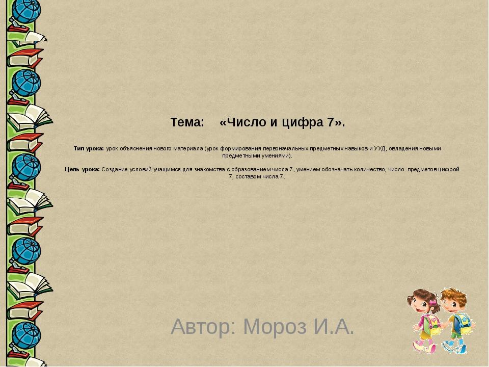 Тема: «Число и цифра 7».  Тип урока: урок объяснения нового материала (урок...