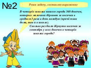 Реши задачу, составляя выражение В четырёх школах нашего города 368 девочек,