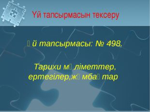 Үй тапсырмасын тексеру Үй тапсырмасы: № 498. Тарихи мәліметтер, ертегілер,жұм
