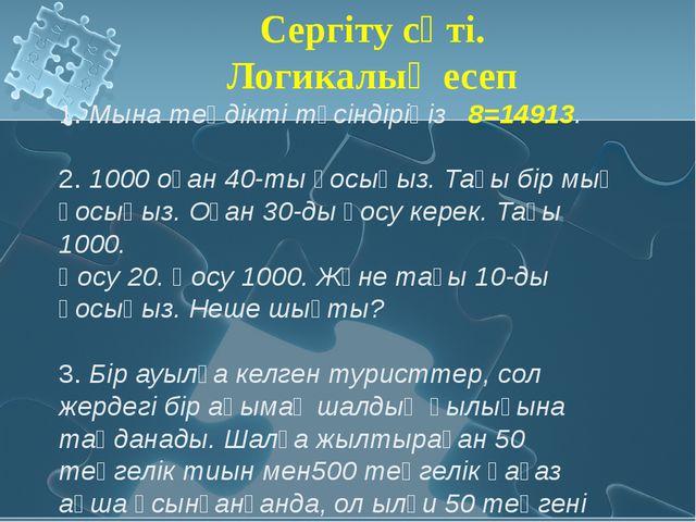 1. Мына теңдікті түсіндіріңіз 8=14913. 2. 1000 оған 40-ты қосыңыз. Тағы бір...