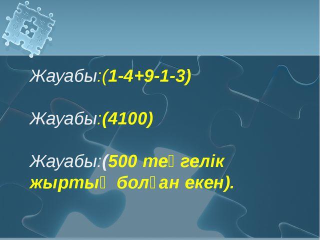 Жауабы:(1-4+9-1-3) Жауабы:(4100) Жауабы:(500 теңгелік жыртық болған екен).