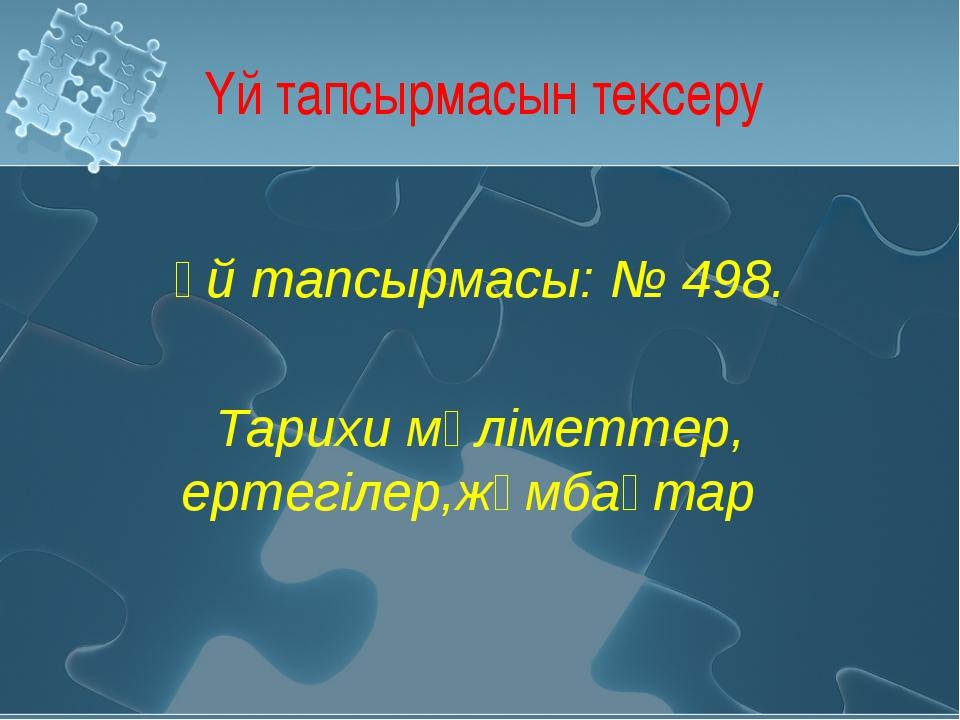 Үй тапсырмасын тексеру Үй тапсырмасы: № 498. Тарихи мәліметтер, ертегілер,жұм...