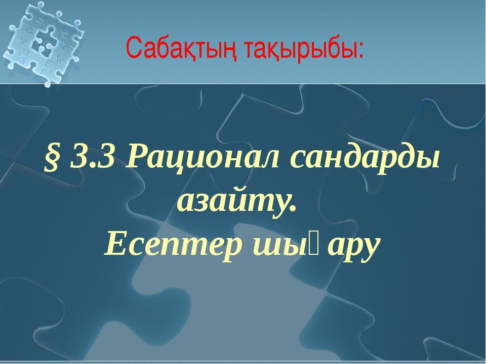 Сабақтың тақырыбы: § 3.3 Рационал сандарды азайту. Есептер шығару