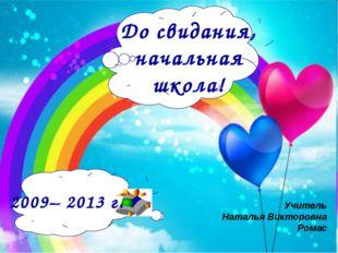 До свидания, начальная школа! 2009– 2013 г. Учитель Наталья Викторовна Ромас