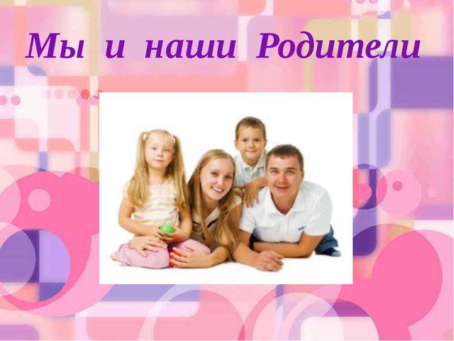 Мы и наши Родители