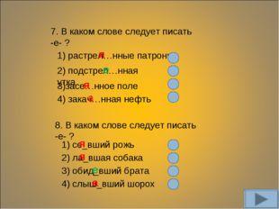 7. В каком слове следует писать -е- ? 1) растрел…нные патроны 2) подстрел…нна