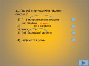 11. Где НЕ с причастием пишется слитно ? 1) ( не ) исправленная вовремя ошибк