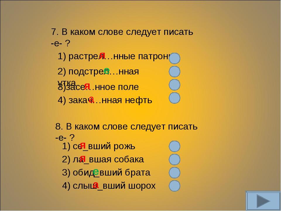 7. В каком слове следует писать -е- ? 1) растрел…нные патроны 2) подстрел…нна...