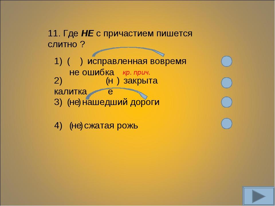11. Где НЕ с причастием пишется слитно ? 1) ( не ) исправленная вовремя ошибк...