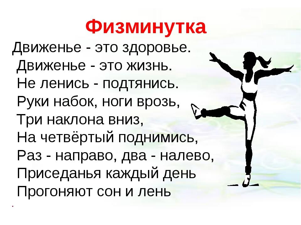 Физминутка Движенье - это здоровье. Движенье - это жизнь. Не ленись - подтяни...