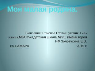 Моя малая родина. Выполнин: Семенов Степан, ученик 1 «а» класса.МБОУ-кадетска