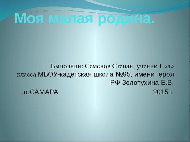 Моя малая родина. Выполнин: Семенов Степан, ученик 1 «а» класса.МБОУ-кадетска...