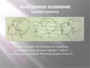 Выборочное искажение Барбара Стрейзанд Делается акцент на большой нос, причёс