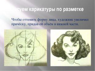 Рисуем карикатуры по разметке Чтобы оттенить форму лица, художник увеличил пр