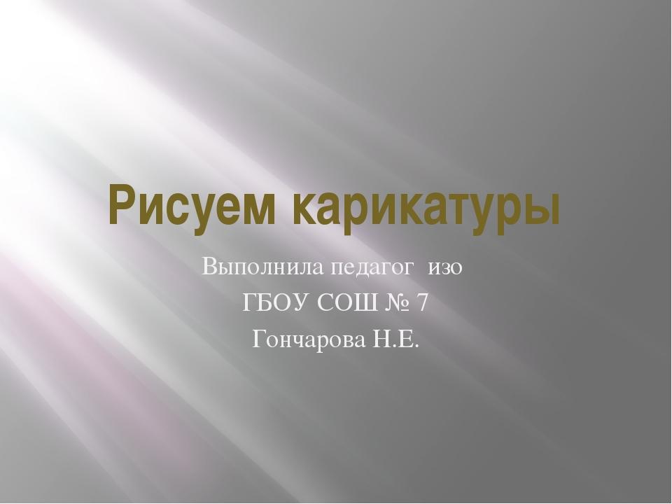 Рисуем карикатуры Выполнила педагог изо ГБОУ СОШ № 7 Гончарова Н.Е.
