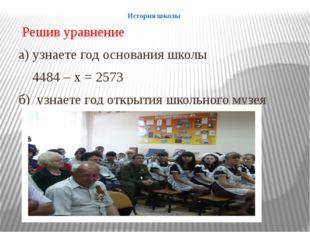 История школы Решив уравнение а) узнаете год основания школы 4484 – х = 2573