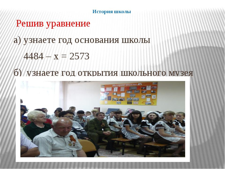 История школы Решив уравнение а) узнаете год основания школы 4484 – х = 2573...