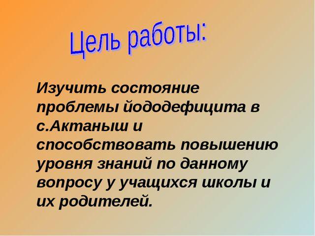 Изучить состояние проблемы йододефицита в с.Актаныш и способствовать повышени...