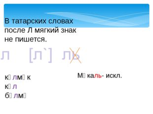 В татарских словах после Л мягкий знак не пишется. күлмәк күл бүлмә Мәкаль- и