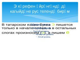 Э хәрефен өйрәнгәндә дә кагыйдәне рус телендә бирәм