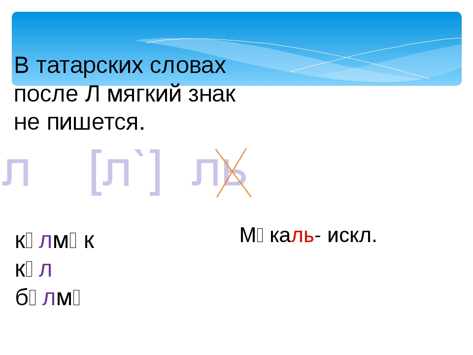 В татарских словах после Л мягкий знак не пишется. күлмәк күл бүлмә Мәкаль- и...
