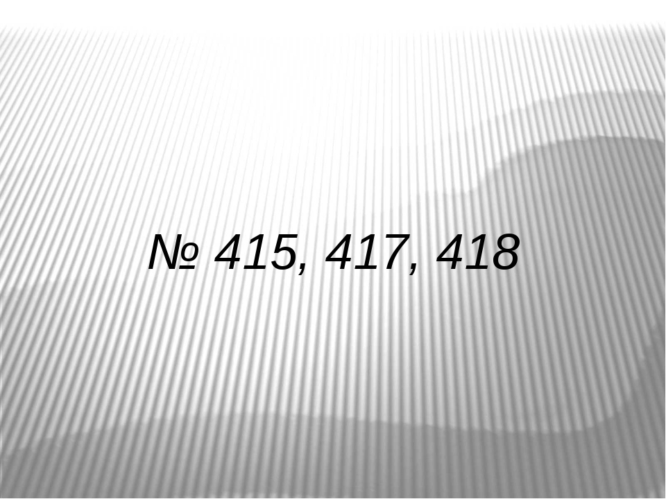 № 415, 417, 418