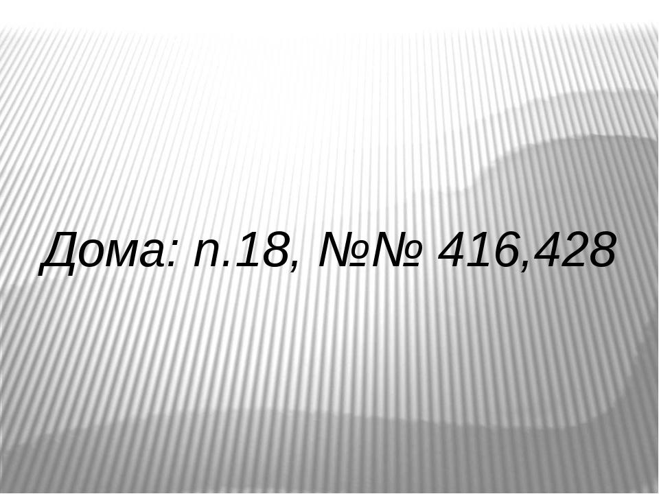 Дома: п.18, №№ 416,428