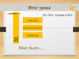 Итог урока Д/з: §22, тетрадь к §22.
