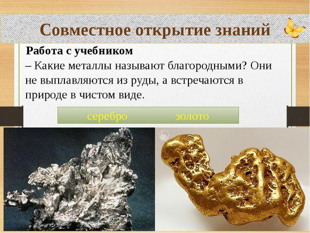 Совместное открытие знаний Работа с учебником – Какие металлы называют благор...
