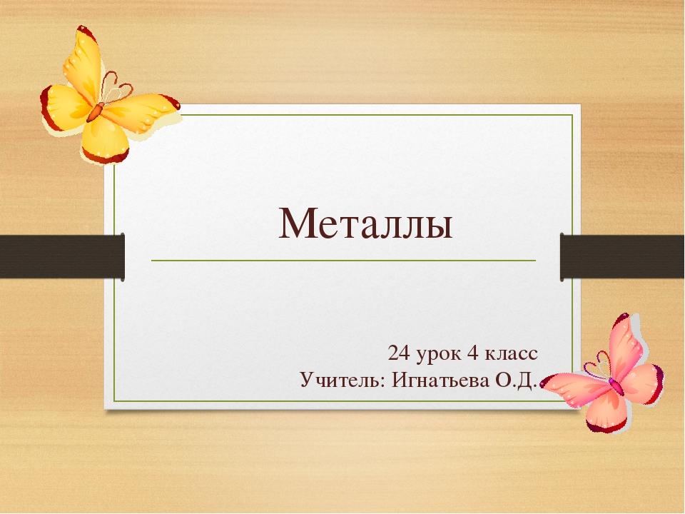 24 урок 4 класс Учитель: Игнатьева О.Д. Металлы