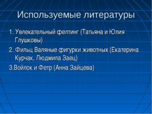 Используемые литературы 1. Увлекательный фелтинг (Татьяна и Юлия Глушковы) 2.