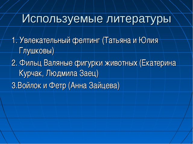 Используемые литературы 1. Увлекательный фелтинг (Татьяна и Юлия Глушковы) 2....