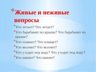 Живые и неживые вопросы Кто летает? Что летает? Кто барабанит по крыше? Что